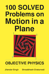100 Solved Problems on Motion in a Plane by Jitender Singh and Shraddhesh Chaturvedi