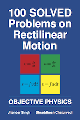 100 Solved Problems on Rectilinear Motion by Jitender Singh and Shraddhesh Chaturvedi