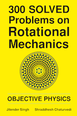 300 Solved Problems on Rotational Mechanics by Jitender Singh and Shraddhesh Chaturvedi